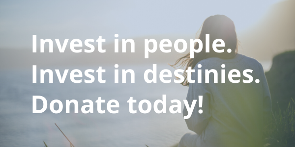 Invest in people. Invest in destinies. Donate today!