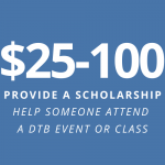 $25-100: provide a scholarship - help someone attend a DTB event or class