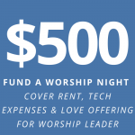 $500: fund a worship night - cover rent and tech expenses + a love offering for worship leader
