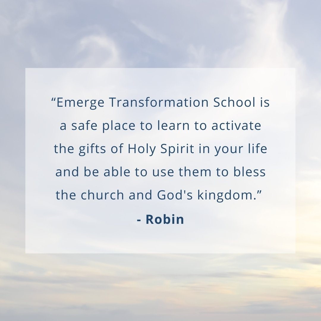 """""""Emerge Transformation School is a safe place to learn to activate the gifts of Holy Spirit in your life and be able to use them to bless the church and God's kingdom.""""  - Robin"""