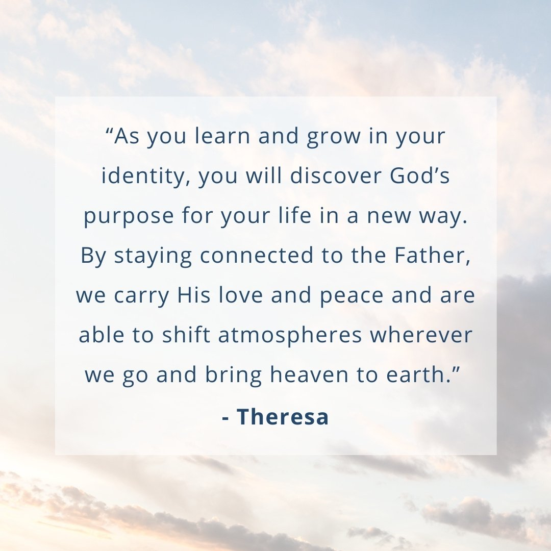 """""""As you learn and grow in your identity, you will discover God's purpose for your life in a new way. By staying connected to the Father, we carry His love and peace and are able to shift atmospheres wherever we go and bring heaven to earth.""""  - Theresa"""
